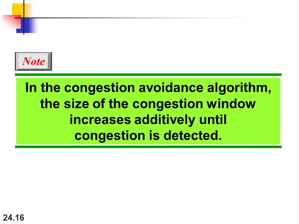 24.16 In the congestion avoidance algorithm, the size of the congestion window increases additively until congestion is detected.