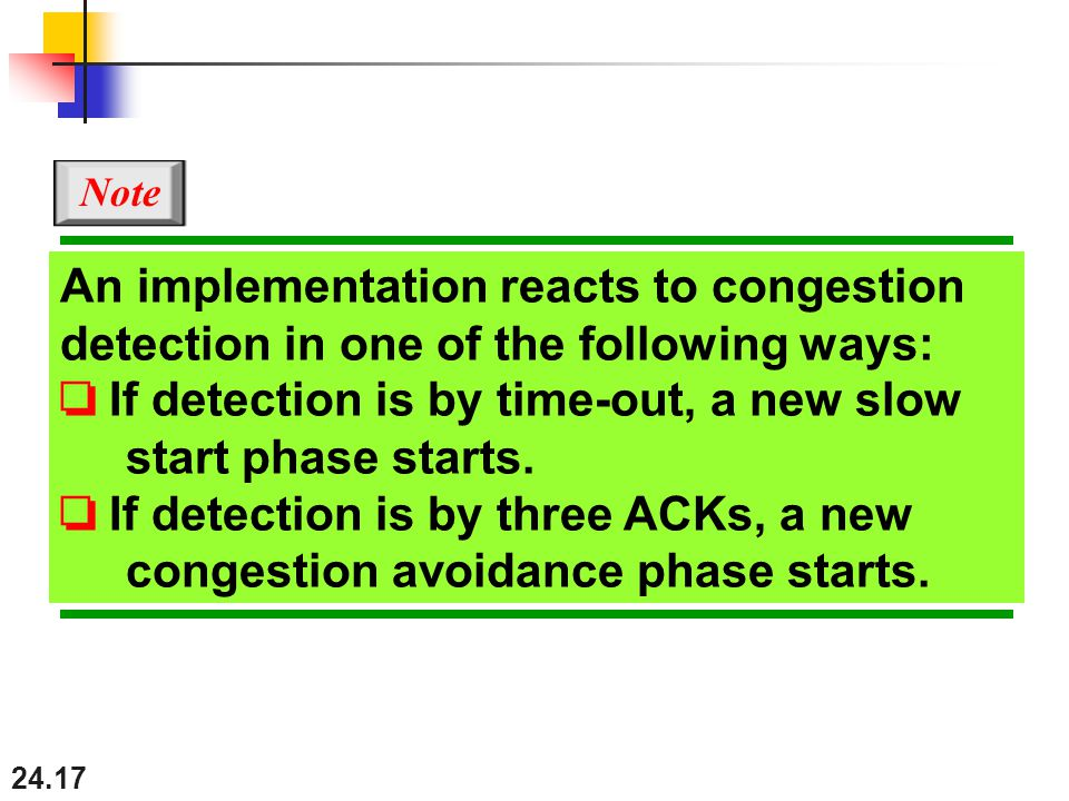 24.17 An implementation reacts to congestion detection in one of the following ways: ❏ If detection is by time-out, a new slow start phase starts.