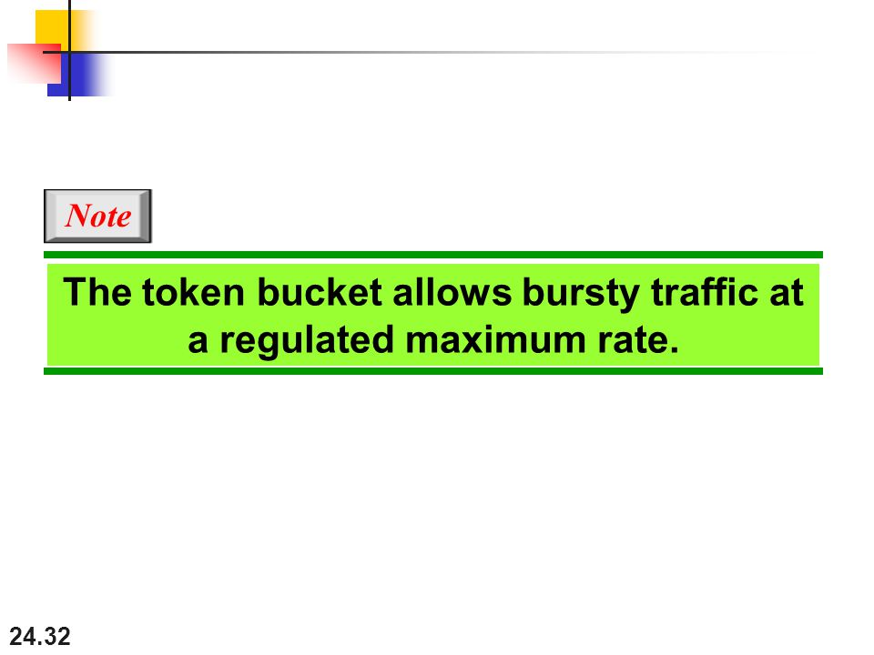 24.32 The token bucket allows bursty traffic at a regulated maximum rate. Note