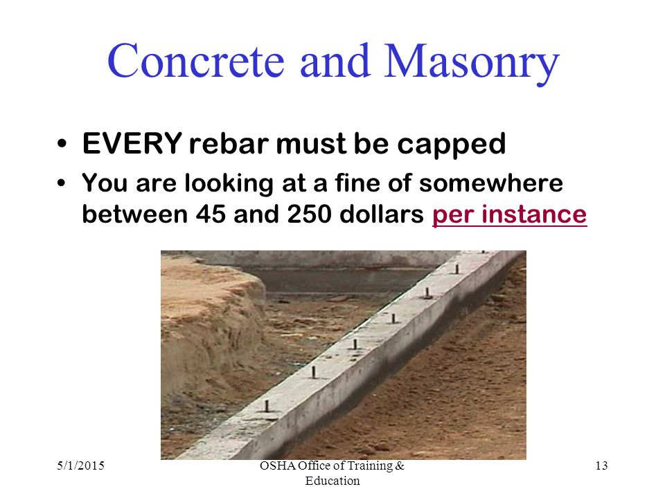 5/1/2015OSHA Office of Training & Education 13 Concrete and Masonry EVERY rebar must be capped You are looking at a fine of somewhere between 45 and 250 dollars per instance
