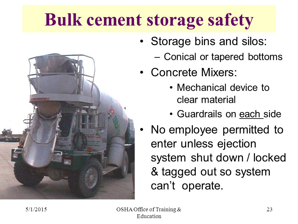 5/1/2015OSHA Office of Training & Education 23 Bulk cement storage safety Storage bins and silos: –Conical or tapered bottoms Concrete Mixers: Mechanical device to clear material Guardrails on each side No employee permitted to enter unless ejection system shut down / locked & tagged out so system can't operate.