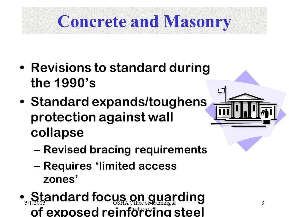 5/1/2015OSHA Office of Training & Education 3 Concrete and Masonry Revisions to standard during the 1990's Standard expands/toughens protection against wall collapse –Revised bracing requirements –Requires 'limited access zones' Standard focus on guarding of exposed reinforcing steel