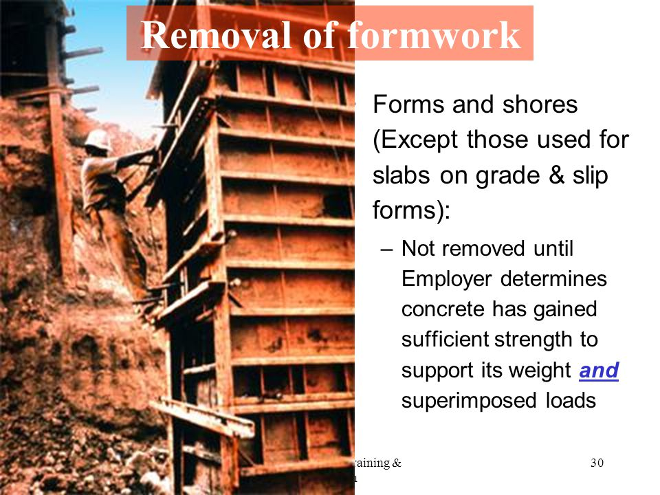 5/1/2015OSHA Office of Training & Education 30 Forms and shores (Except those used for slabs on grade & slip forms): –Not removed until Employer determines concrete has gained sufficient strength to support its weight and superimposed loads Removal of formwork