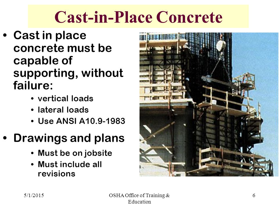 5/1/2015OSHA Office of Training & Education 6 Cast-in-Place Concrete Cast in place concrete must be capable of supporting, without failure: vertical loads lateral loads Use ANSI A Drawings and plans Must be on jobsite Must include all revisions