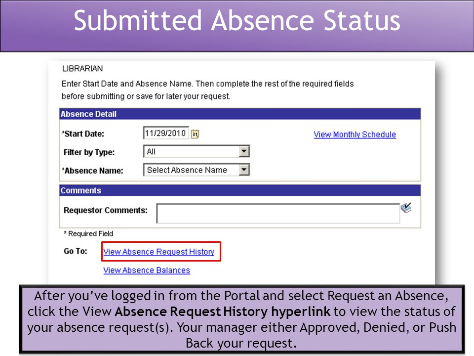 Submitted Absence Status After you've logged in from the Portal and select Request an Absence, click the View Absence Request History hyperlink to view the status of your absence request(s).