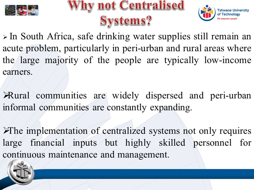  In South Africa, safe drinking water supplies still remain an acute problem, particularly in peri-urban and rural areas where the large majority of the people are typically low-income earners.