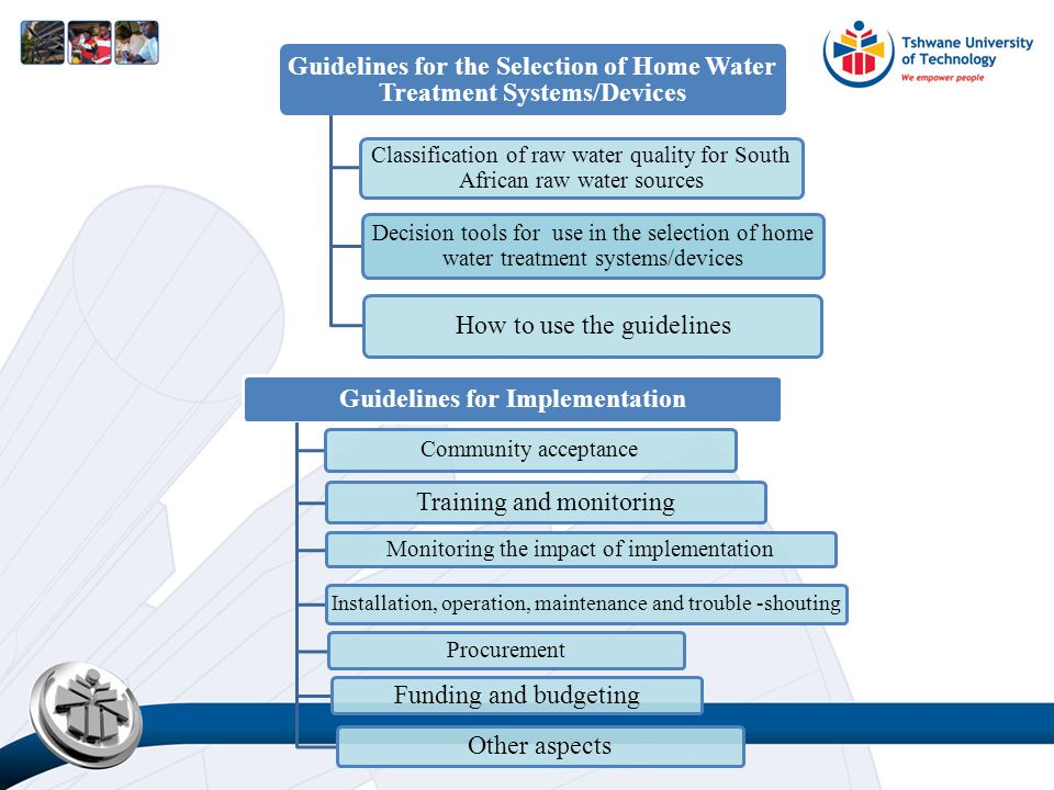 Guidelines for the Selection of Home Water Treatment Systems/Devices Classification of raw water quality for South African raw water sources Decision tools for use in the selection of home water treatment systems/devices How to use the guidelines Guidelines for Implementation Community acceptance Training and monitoring Monitoring the impact of implementation Installation, operation, maintenance and trouble -shouting Procurement Funding and budgeting Other aspects