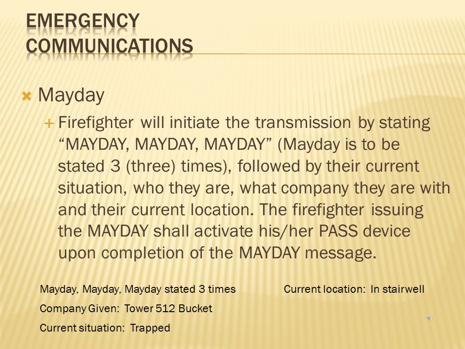  Mayday  A term reserved for firefighters who are or believed to be in imminent danger  A Mayday message can include but not limited to:  Firefighter trapped by collapse  Firefighter becomes lost, disoriented or entangled  Firefighter becomes injured inside the hazard zone and cannot accomplish a safe exit on their own accord