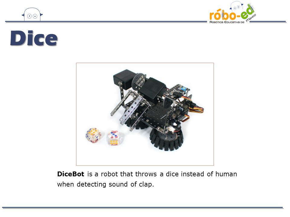 DiceBot is a robot that throws a dice instead of human when detecting sound of clap. Dice