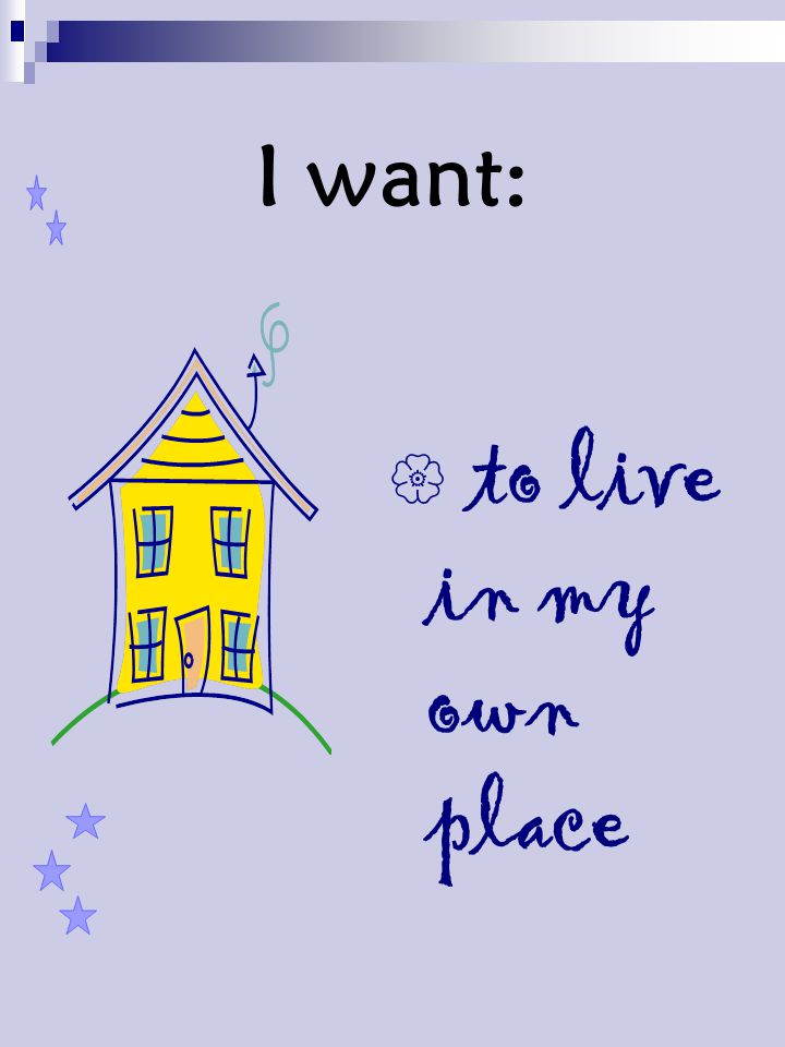 I want:  to live in my own place