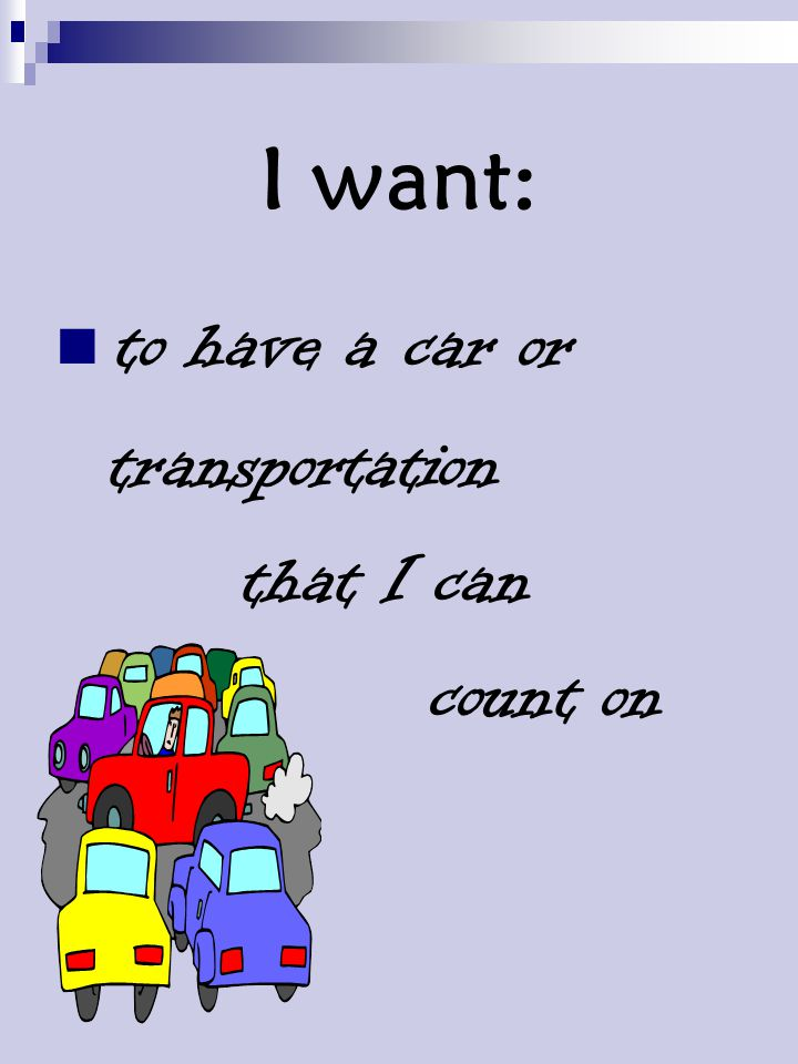 I want: to have a car or transportation that I can count on