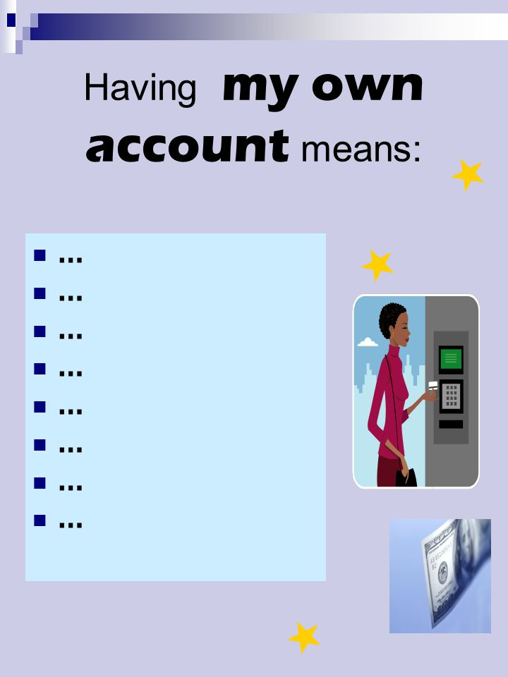 Having my own account means: …