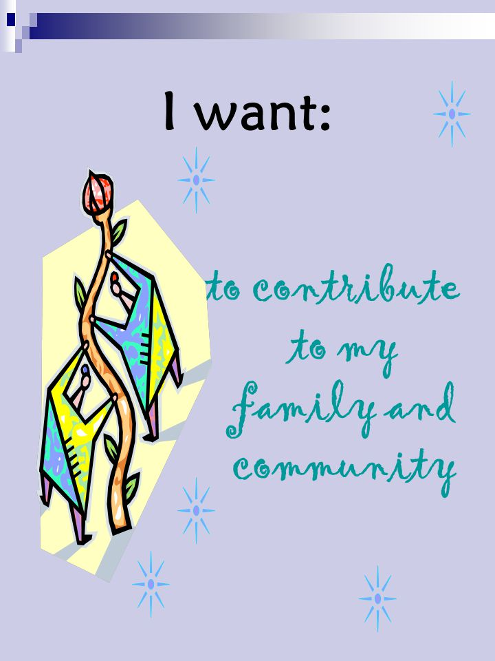 I want: to contribute to my family and community