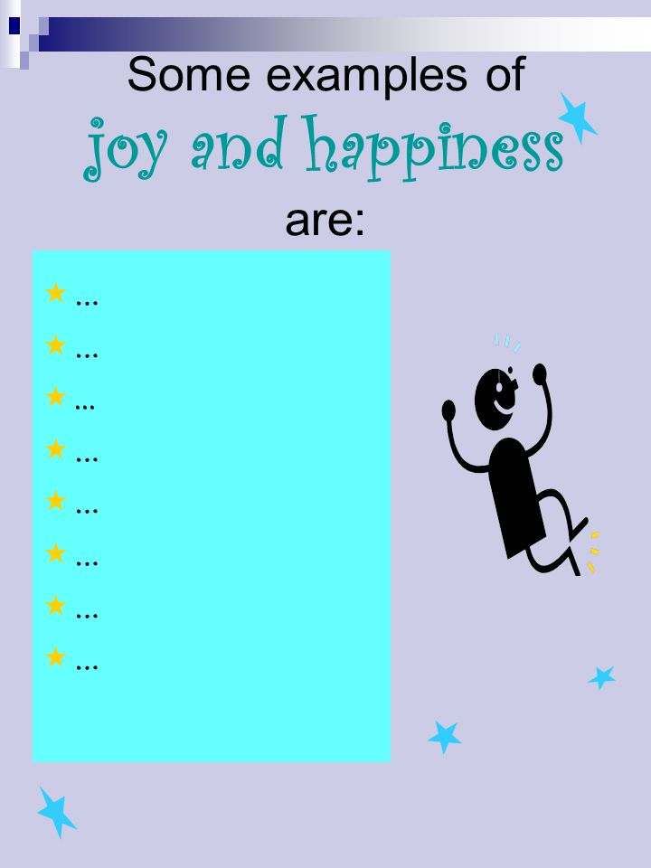 Some examples of joy and happiness are:  … ...  …