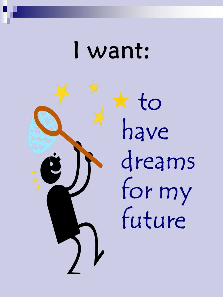 I want:  to have dreams for my future