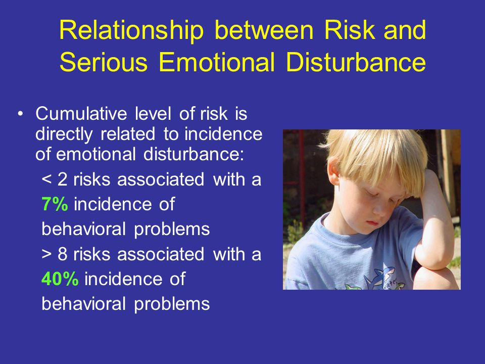 Relationship between Risk and Serious Emotional Disturbance Cumulative level of risk is directly related to incidence of emotional disturbance: < 2 risks associated with a 7% incidence of behavioral problems > 8 risks associated with a 40% incidence of behavioral problems