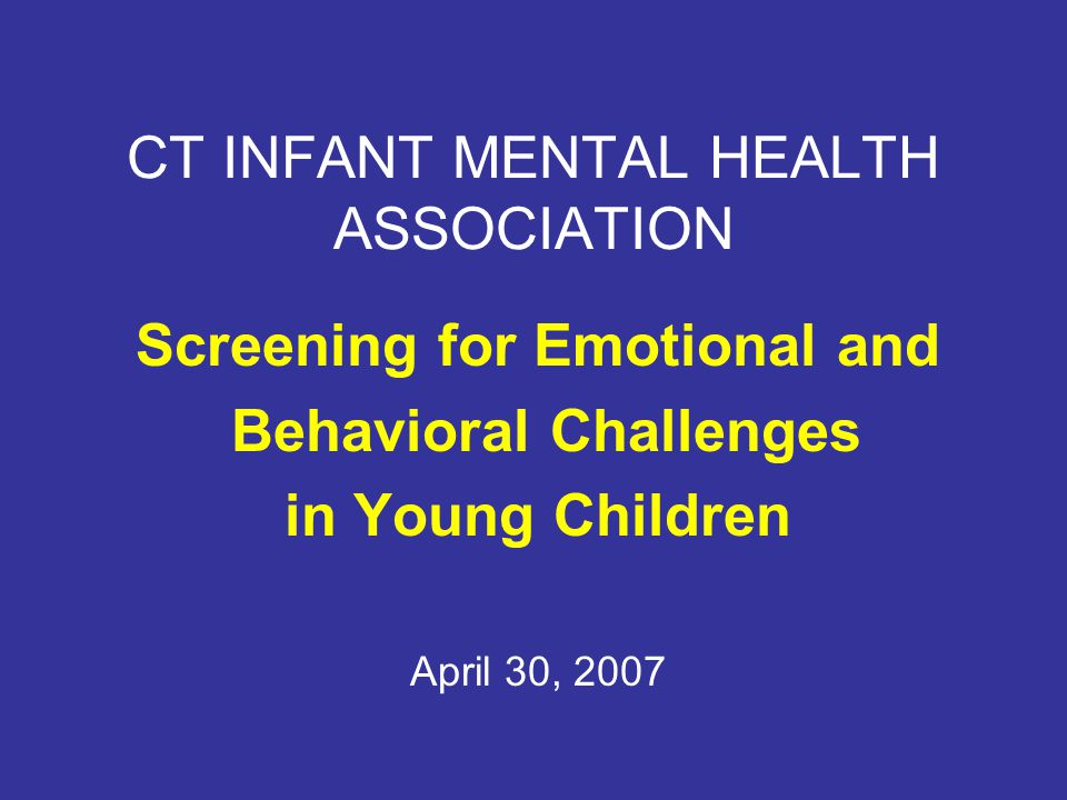 CT INFANT MENTAL HEALTH ASSOCIATION Screening for Emotional and Behavioral Challenges in Young Children April 30, 2007