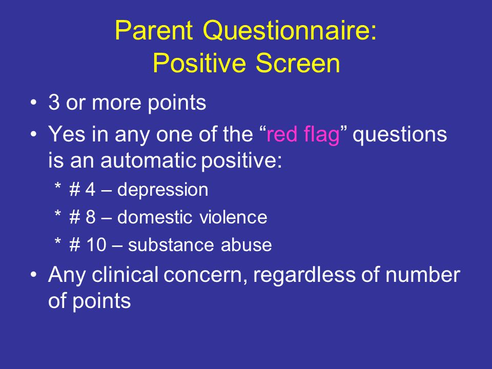 Parent Questionnaire: Positive Screen 3 or more points Yes in any one of the red flag questions is an automatic positive: *# 4 – depression *# 8 – domestic violence *# 10 – substance abuse Any clinical concern, regardless of number of points