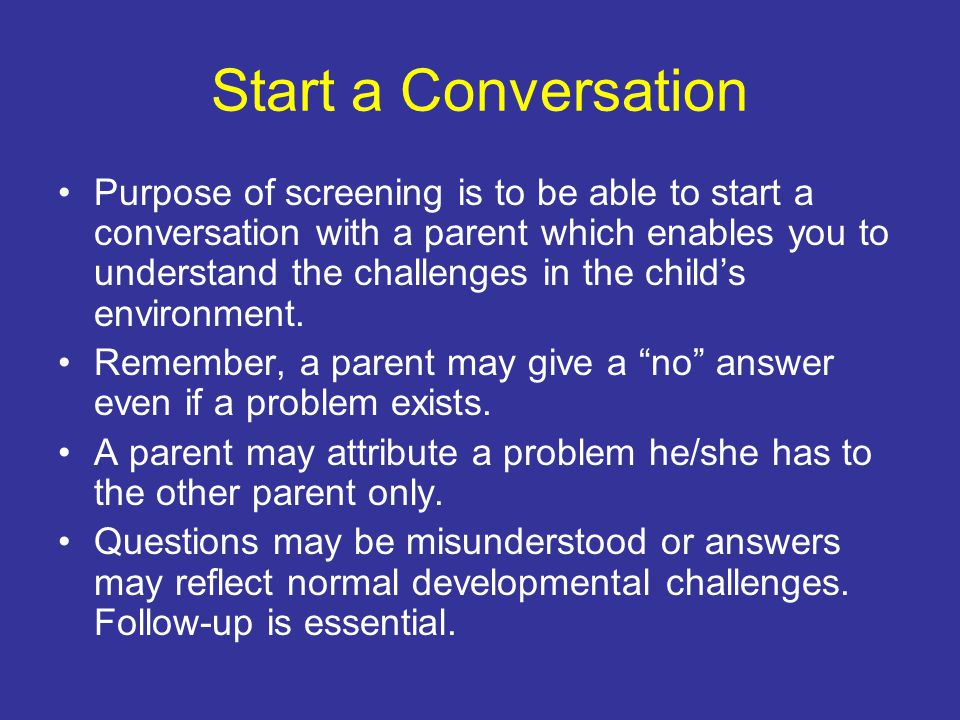 Start a Conversation Purpose of screening is to be able to start a conversation with a parent which enables you to understand the challenges in the child's environment.