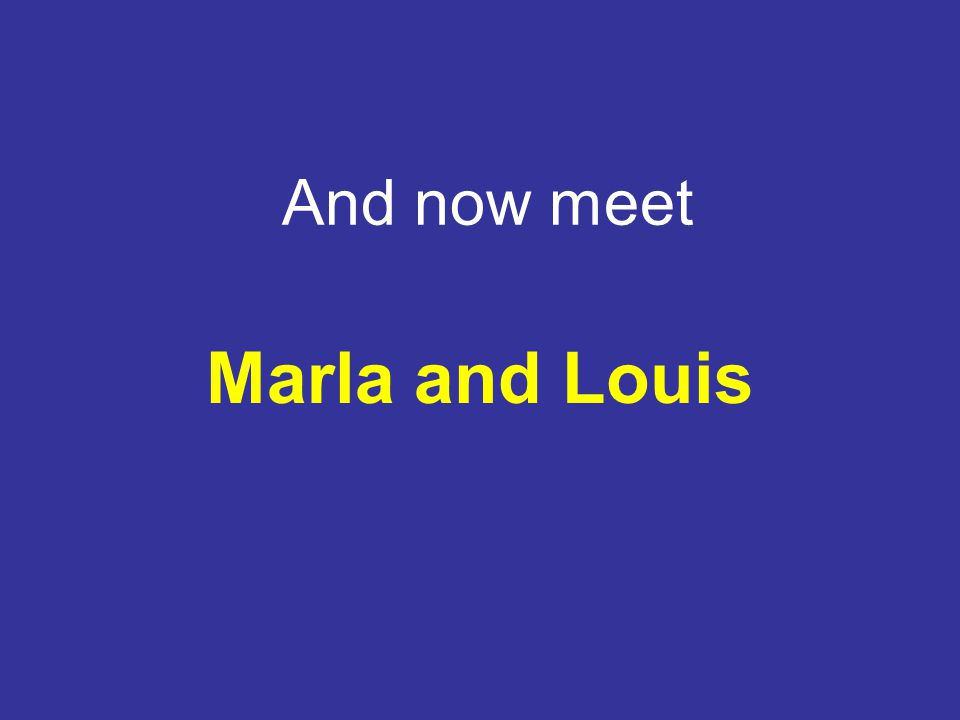 And now meet Marla and Louis
