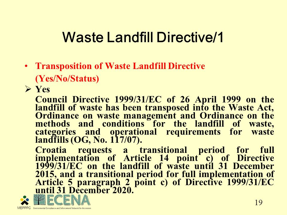 19 Transposition of Waste Landfill Directive (Yes/No/Status)  Yes Council Directive 1999/31/EC of 26 April 1999 on the landfill of waste has been transposed into the Waste Act, Ordinance on waste management and Ordinance on the methods and conditions for the landfill of waste, categories and operational requirements for waste landfills (OG, No.