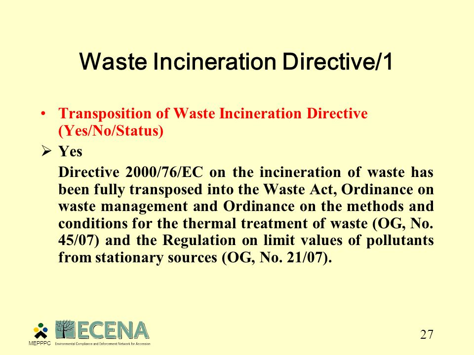 27 Waste Incineration Directive/1 Transposition of Waste Incineration Directive (Yes/No/Status)  Yes Directive 2000/76/EC on the incineration of waste has been fully transposed into the Waste Act, Ordinance on waste management and Ordinance on the methods and conditions for the thermal treatment of waste (OG, No.