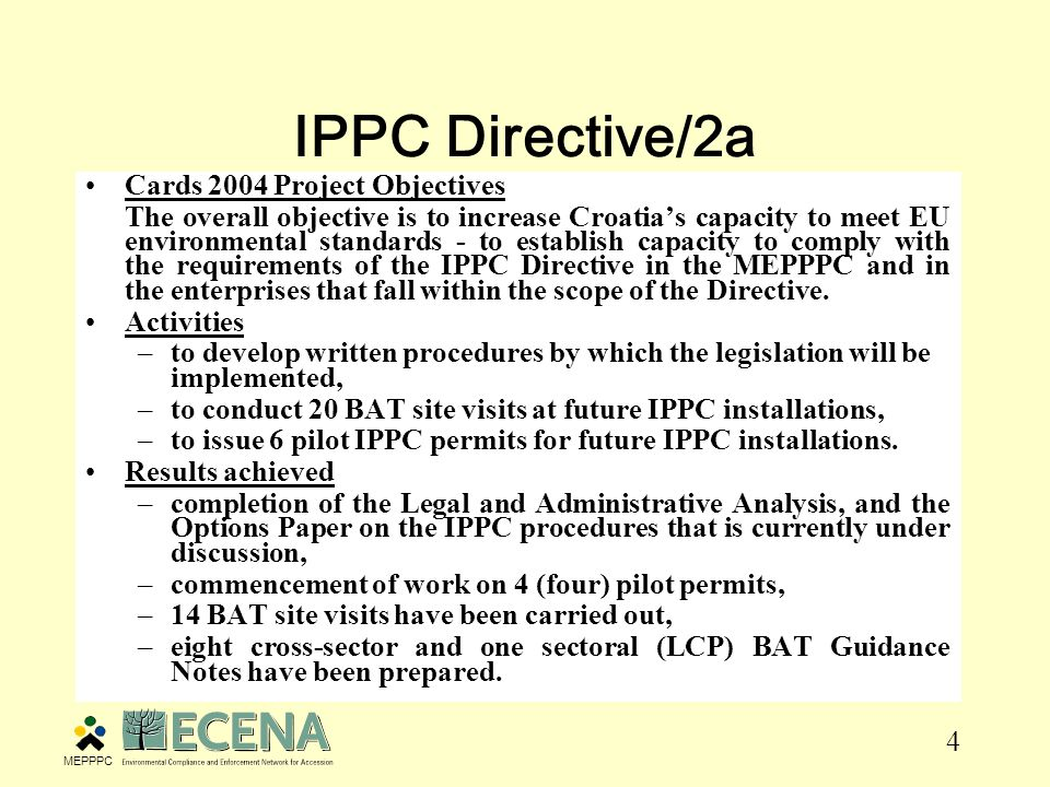 4 IPPC Directive/2a Cards 2004 Project Objectives The overall objective is to increase Croatia's capacity to meet EU environmental standards - to establish capacity to comply with the requirements of the IPPC Directive in the MEPPPC and in the enterprises that fall within the scope of the Directive.