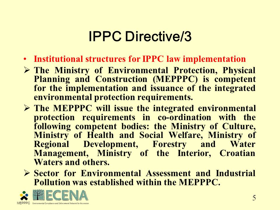 5 IPPC Directive/3 Institutional structures for IPPC law implementation  The Ministry of Environmental Protection, Physical Planning and Construction (MEPPPC) is competent for the implementation and issuance of the integrated environmental protection requirements.