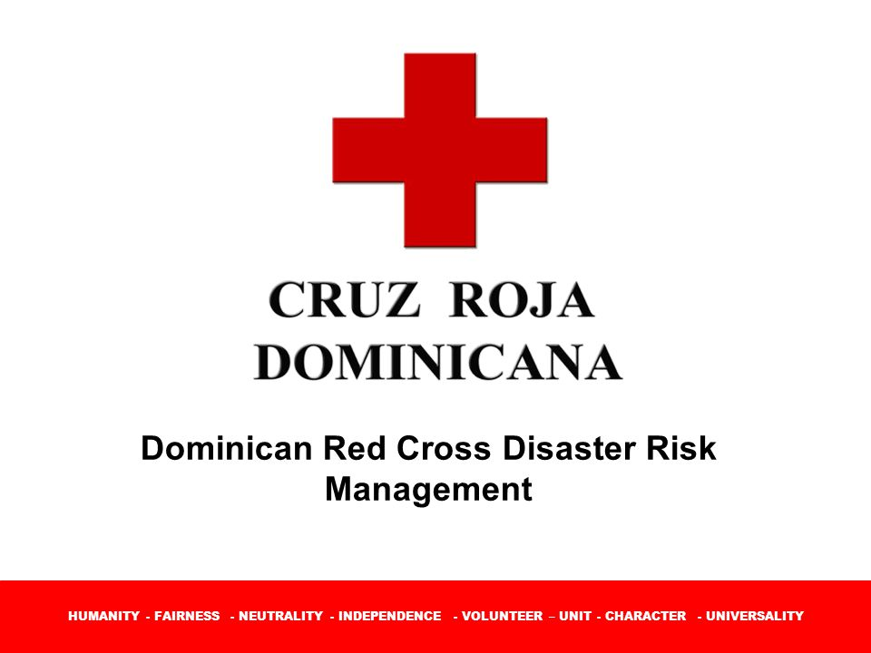 HUMANITY - FAIRNESS - NEUTRALITY - INDEPENDENCE - VOLUNTEER – UNIT - CHARACTER - UNIVERSALITY Dominican Red Cross Disaster Risk Management
