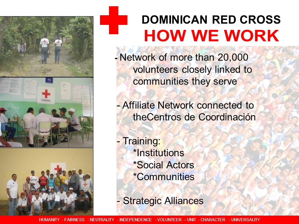 DOMINICAN RED CROSS - Network of more than 20,000 volunteers closely linked to communities they serve - Affiliate Network connected to theCentros de Coordinación - Training: *Institutions *Social Actors *Communities - Strategic Alliances HUMANIDAD  IMPARCIALIDAD  NEUTRALIDAD  INDEPENDENCIA  CARACTER VOLUNTARIO  UNIDAD  UNIVERSALIDAD HUMANITY - FAIRNESS - NEUTRALITY - INDEPENDENCE - VOLUNTEER – UNIT - CHARACTER - UNIVERSALITY