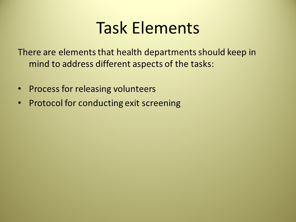 Task Elements There are elements that health departments should keep in mind to address different aspects of the tasks: Process for releasing volunteers Protocol for conducting exit screening