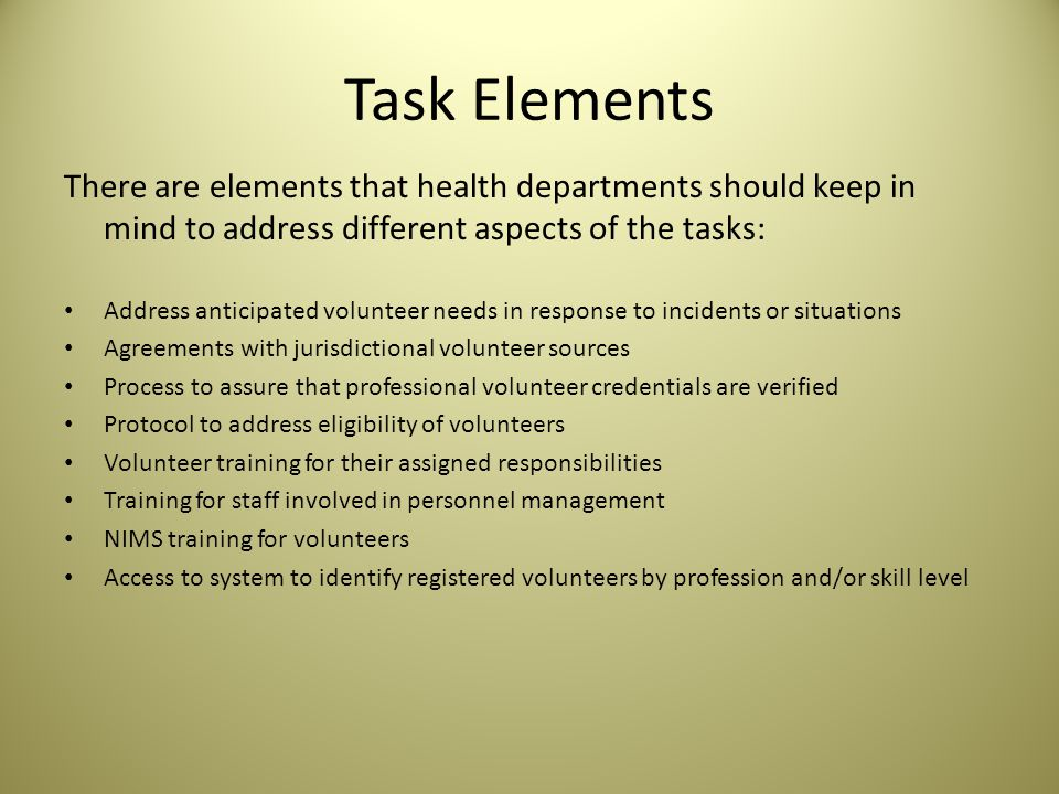 Task Elements There are elements that health departments should keep in mind to address different aspects of the tasks: Address anticipated volunteer needs in response to incidents or situations Agreements with jurisdictional volunteer sources Process to assure that professional volunteer credentials are verified Protocol to address eligibility of volunteers Volunteer training for their assigned responsibilities Training for staff involved in personnel management NIMS training for volunteers Access to system to identify registered volunteers by profession and/or skill level