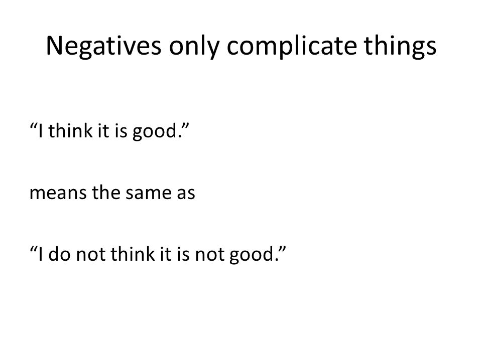 Negatives only complicate things I think it is good. means the same as I do not think it is not good.