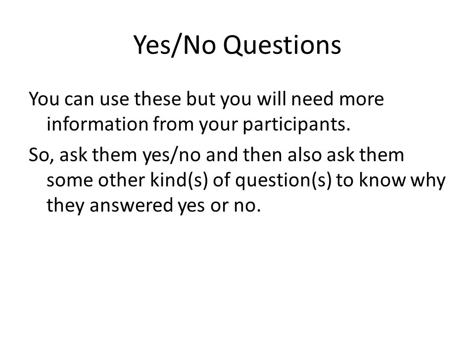 Yes/No Questions You can use these but you will need more information from your participants.