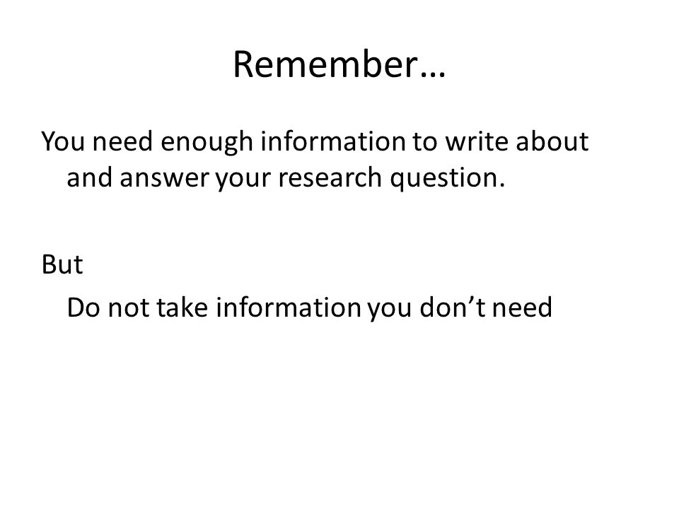 Remember… You need enough information to write about and answer your research question.