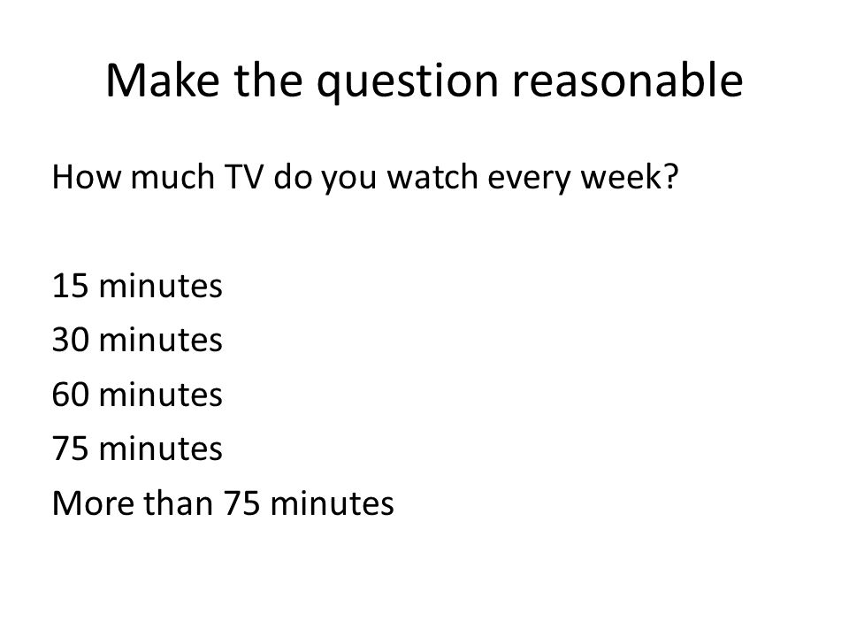 Make the question reasonable How much TV do you watch every week.