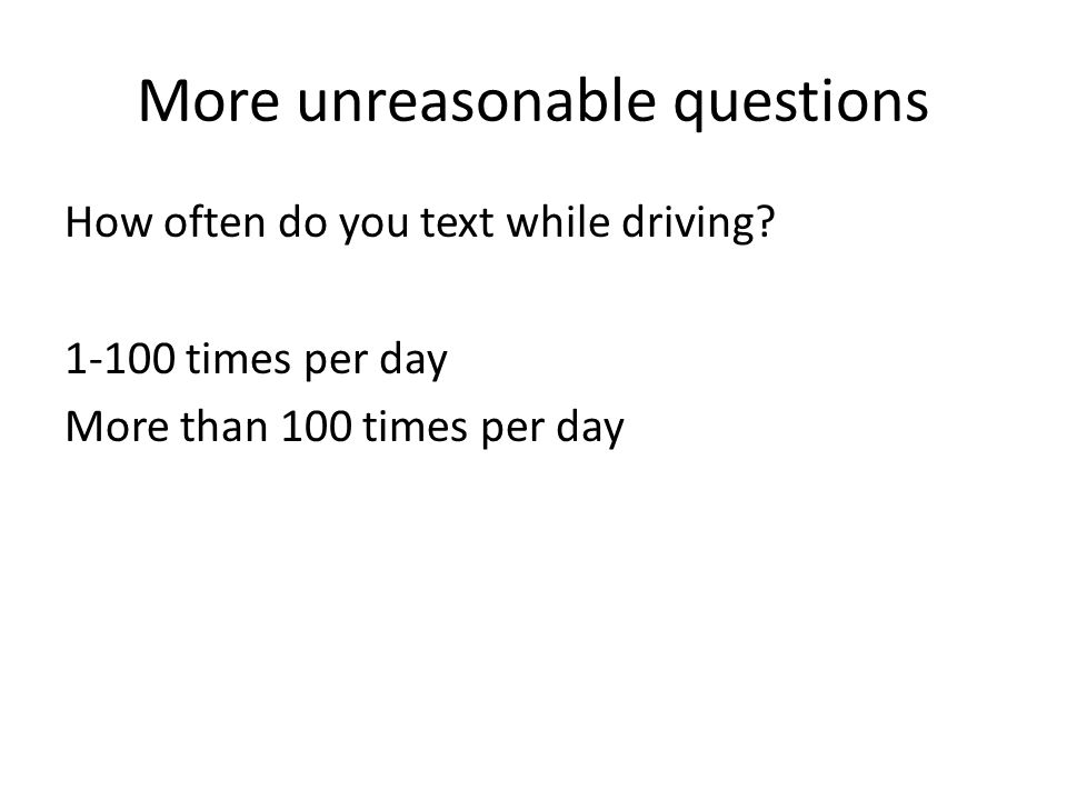 More unreasonable questions How often do you text while driving.