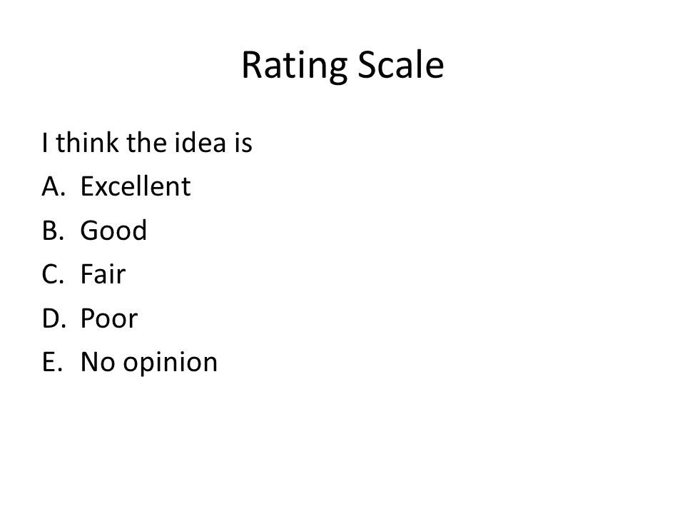 Rating Scale I think the idea is A.Excellent B.Good C.Fair D.Poor E.No opinion