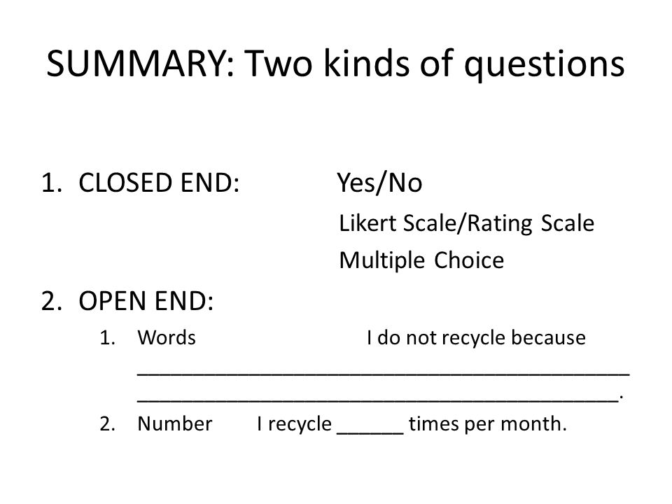 SUMMARY: Two kinds of questions 1.CLOSED END: Yes/No Likert Scale/Rating Scale Multiple Choice 2.OPEN END: 1.Words I do not recycle because ____________________________________________ ___________________________________________.