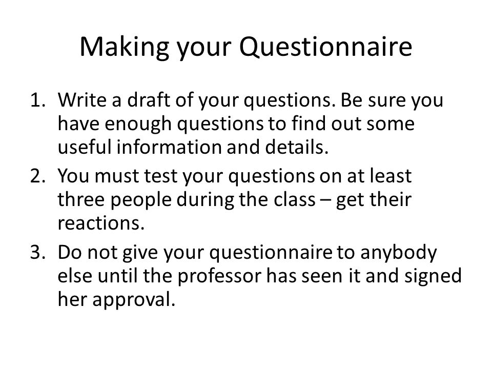 Making your Questionnaire 1.Write a draft of your questions.
