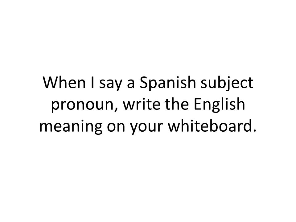 When I say a Spanish subject pronoun, write the English meaning on your whiteboard.