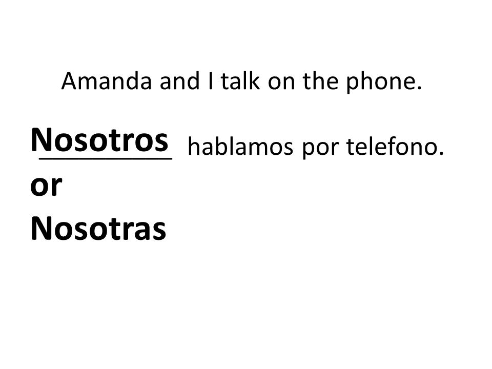Amanda and I talk on the phone. __________ hablamos por telefono. Nosotros or Nosotras