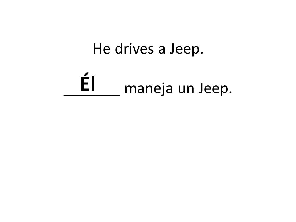 He drives a Jeep. _______ maneja un Jeep. Él