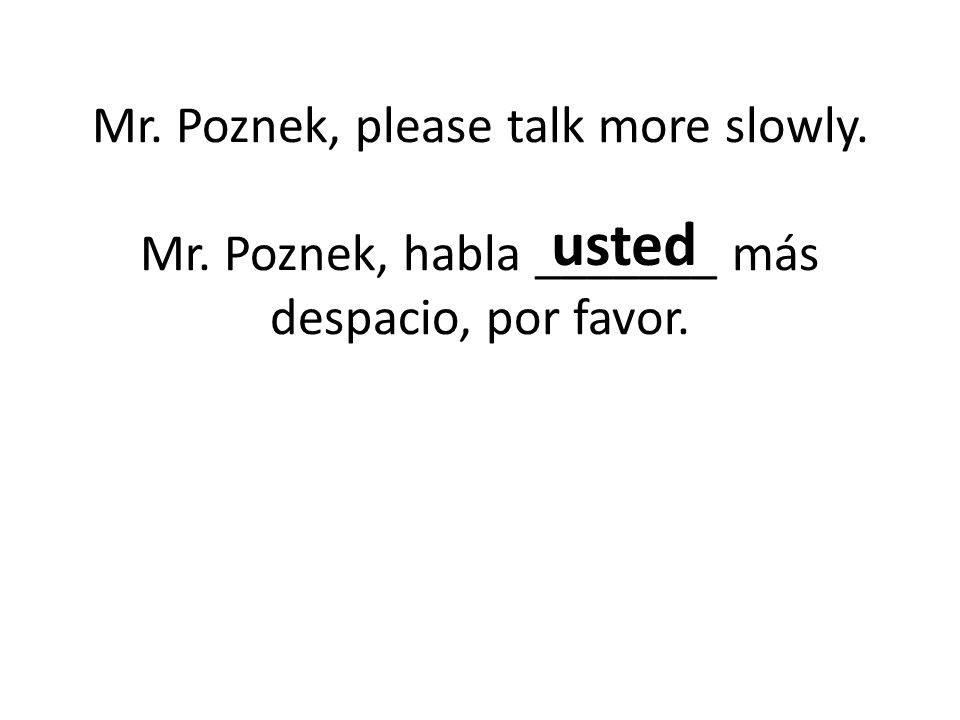 Mr. Poznek, please talk more slowly. Mr. Poznek, habla _______ más despacio, por favor. usted