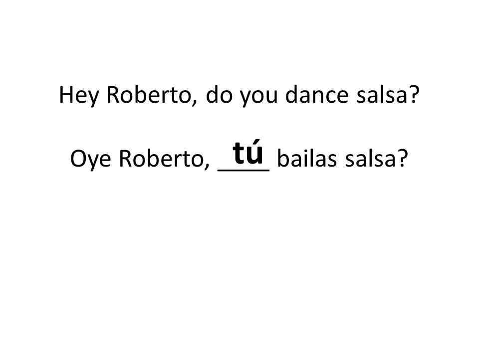 Hey Roberto, do you dance salsa Oye Roberto, ____ bailas salsa tú