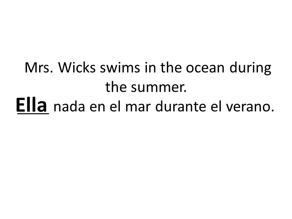 Mrs. Wicks swims in the ocean during the summer. ____ nada en el mar durante el verano. Ella