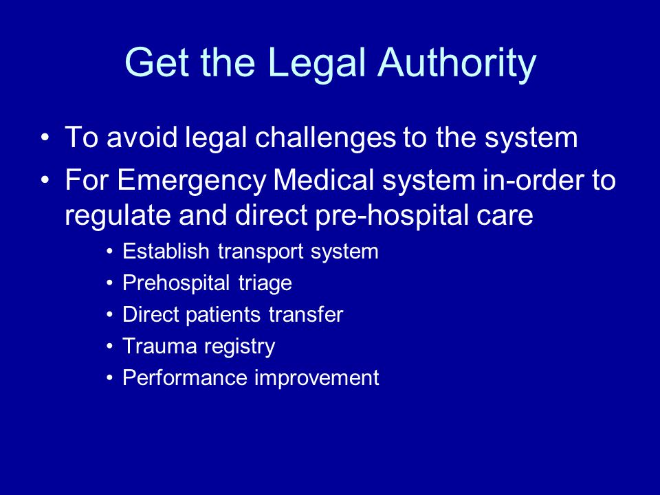 Get the Legal Authority To avoid legal challenges to the system For Emergency Medical system in-order to regulate and direct pre-hospital care Establish transport system Prehospital triage Direct patients transfer Trauma registry Performance improvement