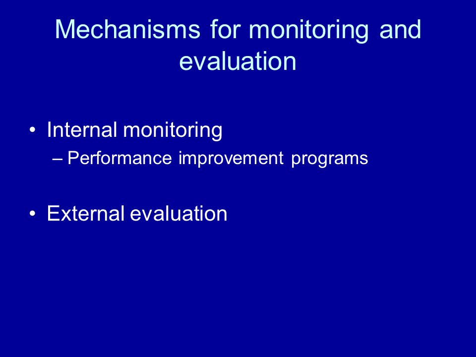 Mechanisms for monitoring and evaluation Internal monitoring –Performance improvement programs External evaluation
