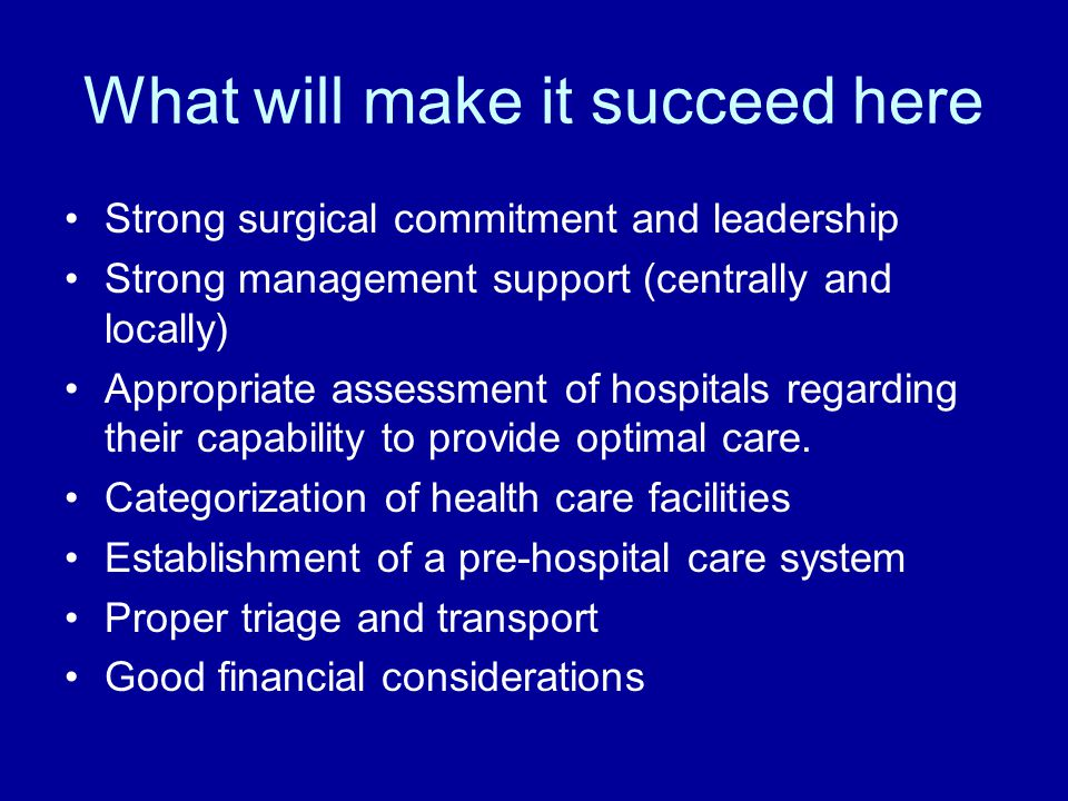 What will make it succeed here Strong surgical commitment and leadership Strong management support (centrally and locally) Appropriate assessment of hospitals regarding their capability to provide optimal care.