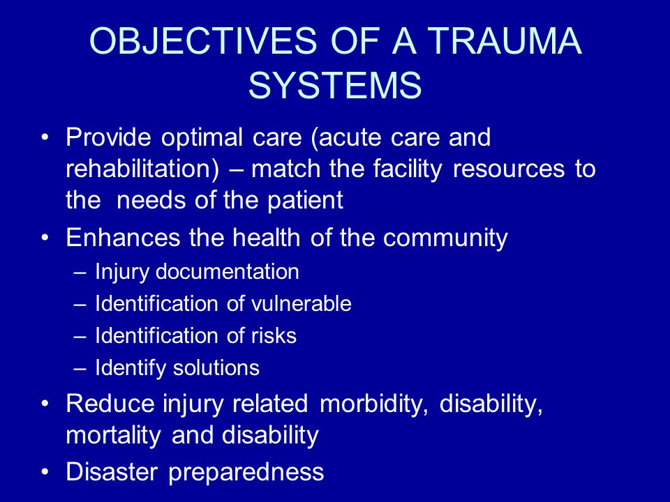 OBJECTIVES OF A TRAUMA SYSTEMS Provide optimal care (acute care and rehabilitation) – match the facility resources to the needs of the patient Enhances the health of the community –Injury documentation –Identification of vulnerable –Identification of risks –Identify solutions Reduce injury related morbidity, disability, mortality and disability Disaster preparedness